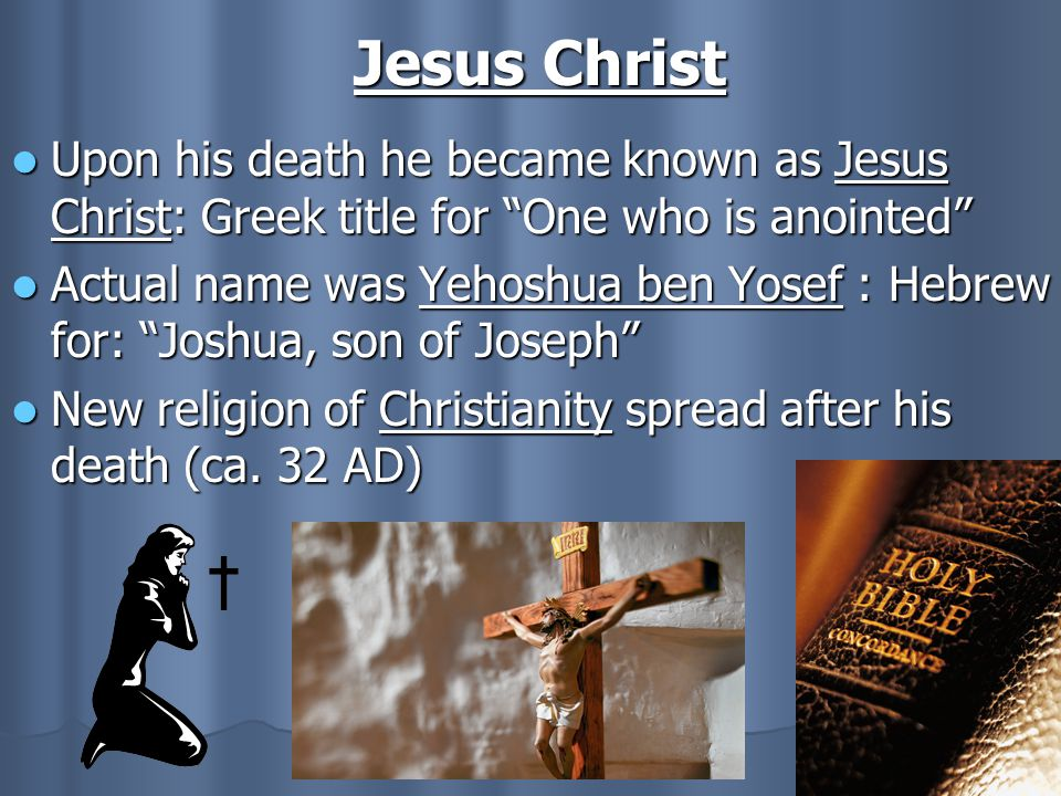 Jesus Christ Upon his death he became known as Jesus Christ: Greek title for One who is anointed