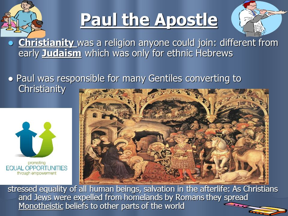 Paul the Apostle Christianity was a religion anyone could join: different from early Judaism which was only for ethnic Hebrews.