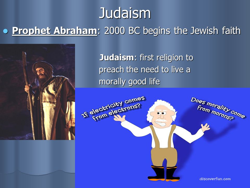 Judaism Prophet Abraham: 2000 BC begins the Jewish faith