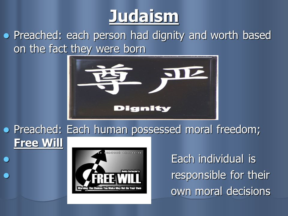 Judaism Preached: each person had dignity and worth based on the fact they were born. Preached: Each human possessed moral freedom; Free Will.