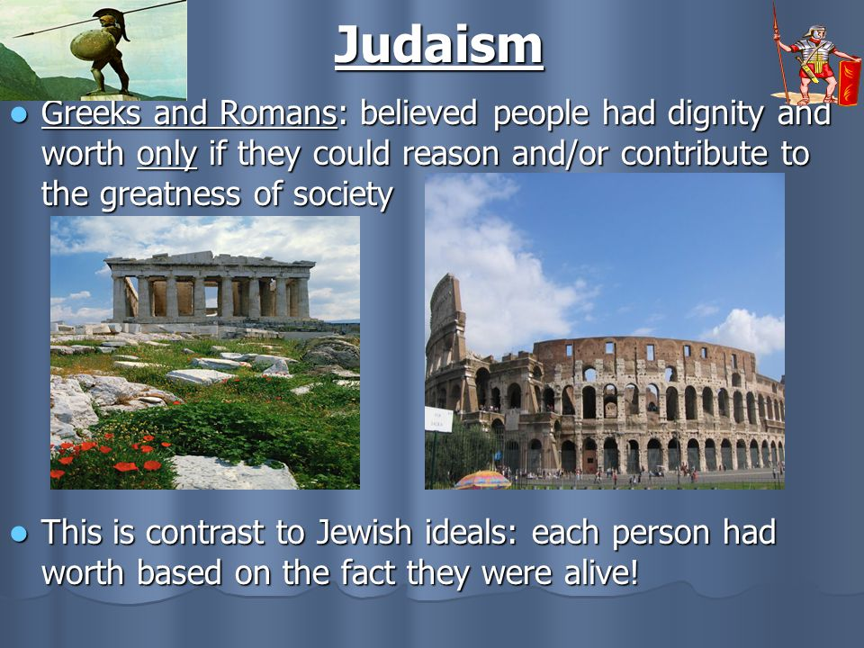 Judaism Greeks and Romans: believed people had dignity and worth only if they could reason and/or contribute to the greatness of society.