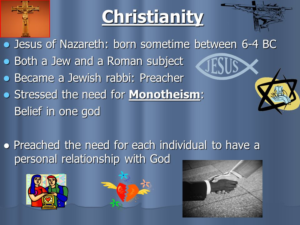 Christianity Jesus of Nazareth: born sometime between 6-4 BC