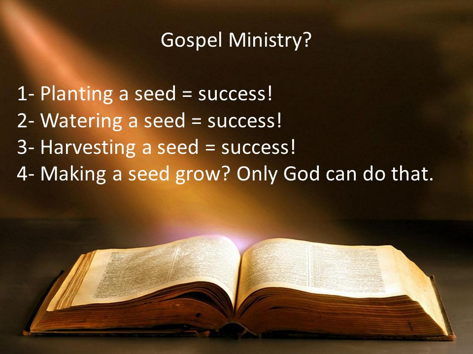 Gospel Ministry 1- Planting a seed = success! 2- Watering a seed = success! 3- Harvesting a seed = success!