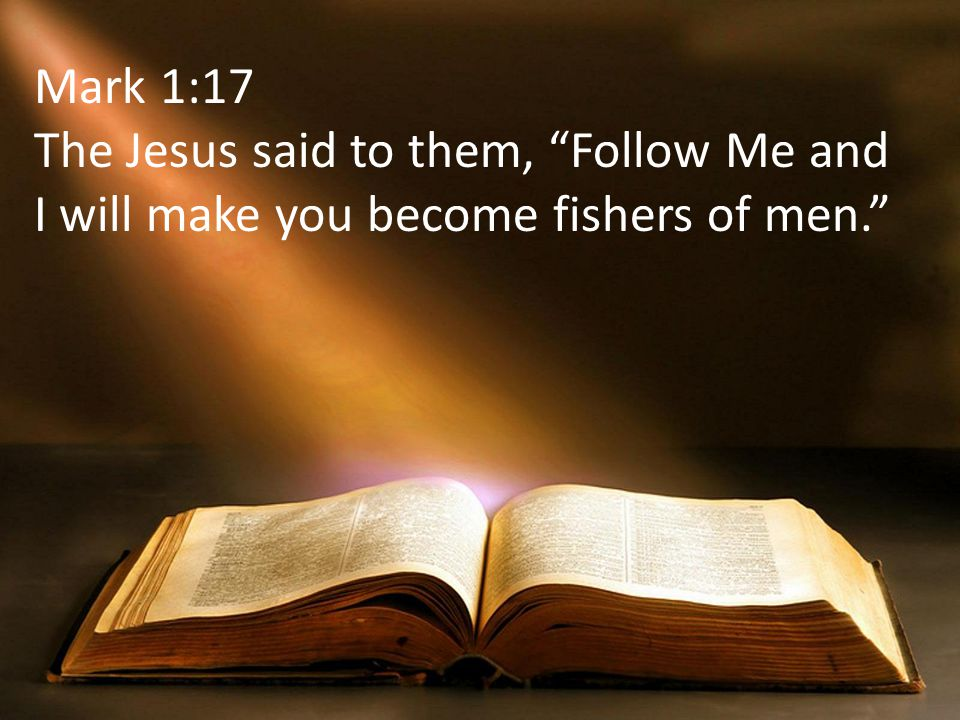 Mark 1:17 The Jesus said to them, Follow Me and I will make you become fishers of men.