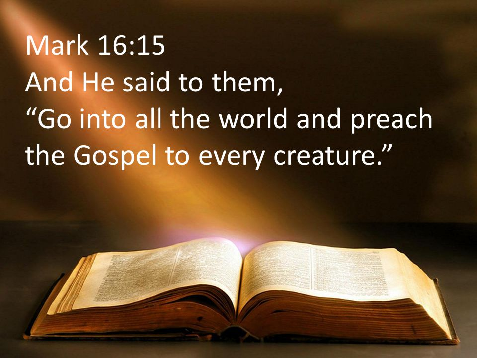 Mark 16:15 And He said to them, Go into all the world and preach the Gospel to every creature.