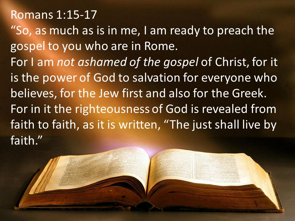 Romans 1:15-17 So, as much as is in me, I am ready to preach the gospel to you who are in Rome.