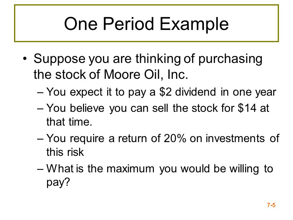 One Period Example Suppose you are thinking of purchasing the stock of Moore Oil, Inc. You expect it to pay a $2 dividend in one year.