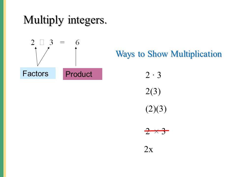 Multiply integers. Ways to Show Multiplication 2 ∙ 3 2(3) (2)(3) 2 3