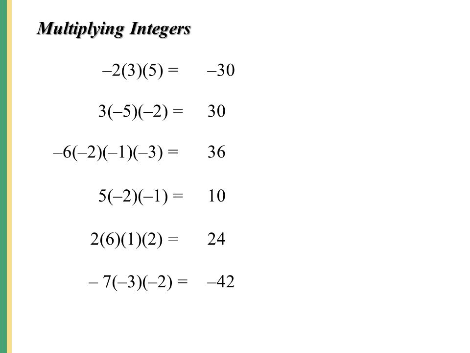 Multiplying Integers –2(3)(5) = –30. 3(–5)(–2) = 30. –6(–2)(–1)(–3) = 36. 5(–2)(–1) = 10. 2(6)(1)(2) =