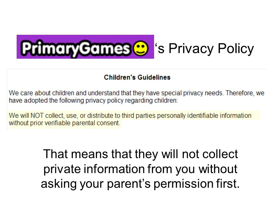 's Privacy Policy That means that they will not collect private information from you without asking your parent's permission first.
