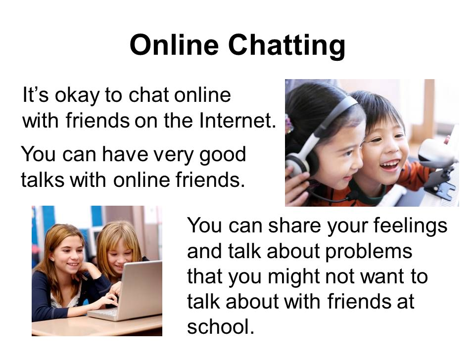 Online Chatting It's okay to chat online with friends on the Internet.