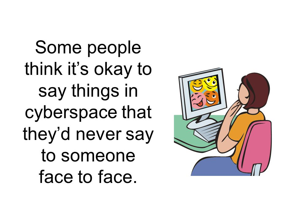Some people think it's okay to say things in cyberspace that they'd never say to someone face to face.