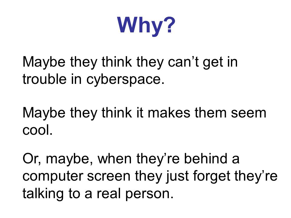 Why Maybe they think they can't get in trouble in cyberspace.
