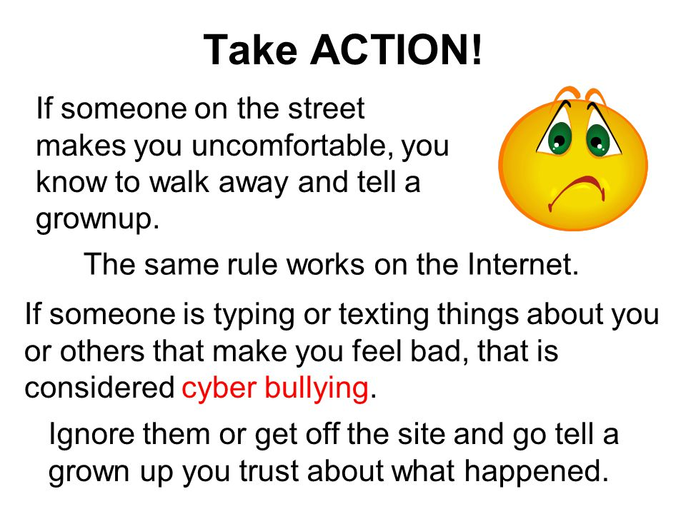 Take ACTION! If someone on the street makes you uncomfortable, you know to walk away and tell a grownup.