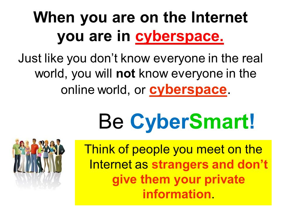 When you are on the Internet you are in cyberspace.