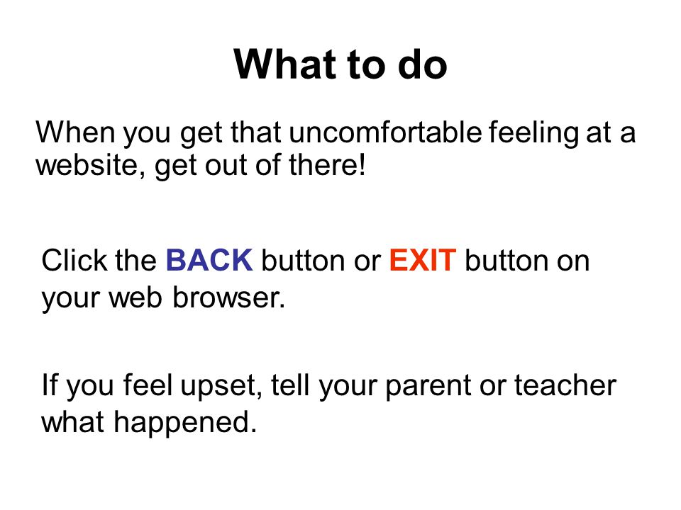 What to do When you get that uncomfortable feeling at a website, get out of there! Click the BACK button or EXIT button on your web browser.