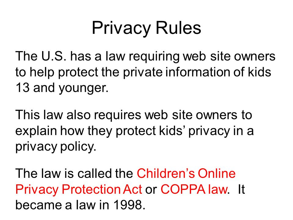 Privacy Rules The U.S. has a law requiring web site owners to help protect the private information of kids 13 and younger.