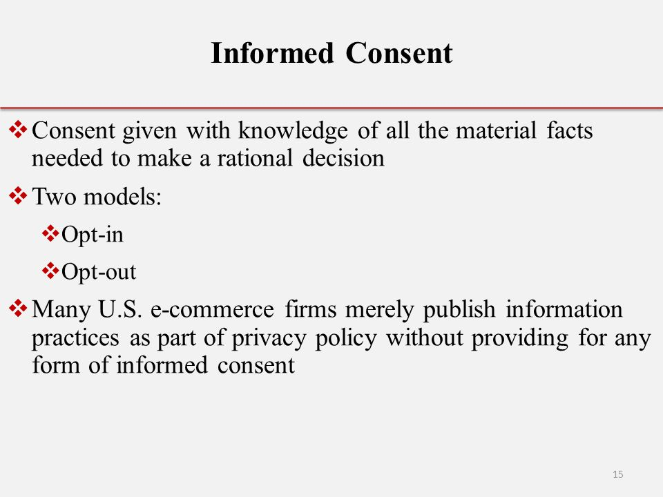 Informed Consent Consent given with knowledge of all the material facts needed to make a rational decision.