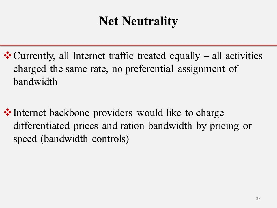 Net Neutrality Currently, all Internet traffic treated equally – all activities charged the same rate, no preferential assignment of bandwidth.