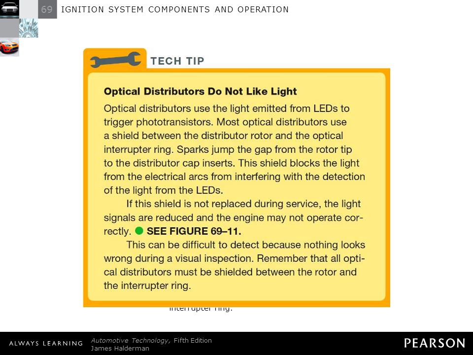 TECH TIP: Optical Distributors Do Not Like Light Optical distributors use the light emitted from LEDs to trigger phototransistors. Most optical distributors use a shield between the distributor rotor and the optical interrupter ring. Sparks jump the gap from the rotor tip to the distributor cap inserts. This shield blocks the light from the electrical arcs from interfering with the detection of the light from the LEDs. If this shield is not replaced during service, the light signals are reduced and the engine may not operate correctly. - SEE FIGURE 69–11 . This can be difficult to detect because nothing looks wrong during a visual inspection. Remember that all optical distributors must be shielded between the rotor and the interrupter ring.