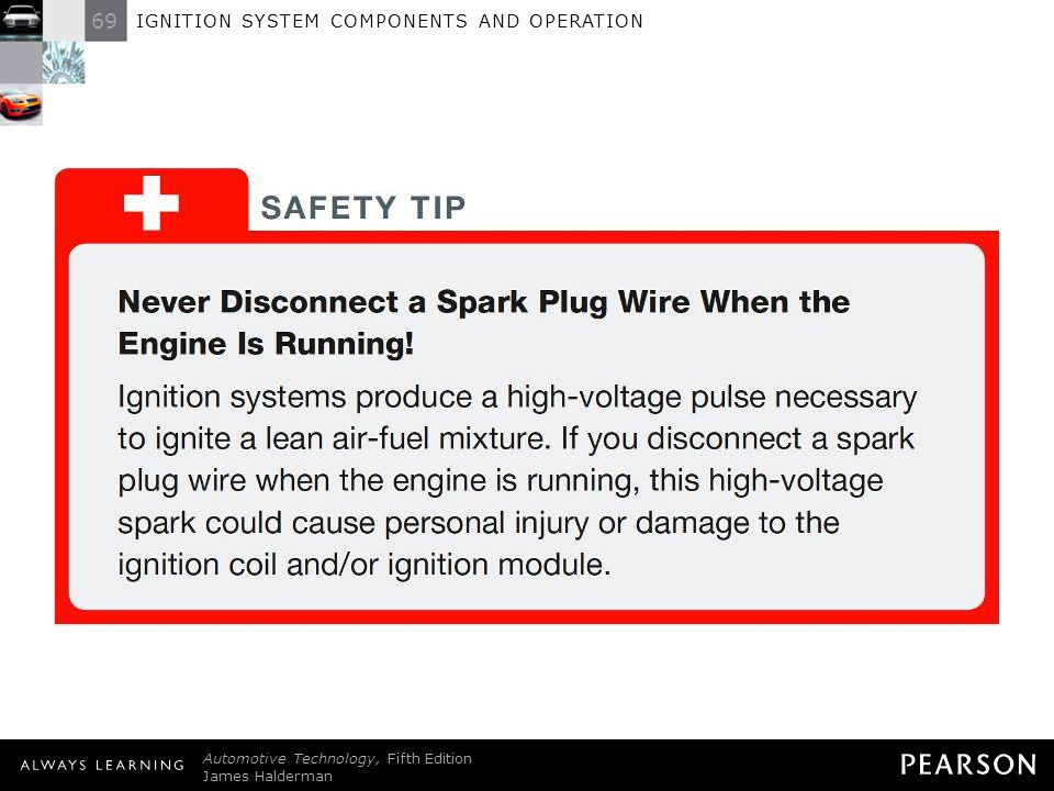SAFETY TIP: Never Disconnect a Spark Plug Wire When the Engine Is Running! Ignition systems produce a high-voltage pulse necessary to ignite a lean air-fuel mixture. If you disconnect a spark plug wire when the engine is running, this high-voltage spark could cause personal injury or damage to the ignition coil and/or ignition module.