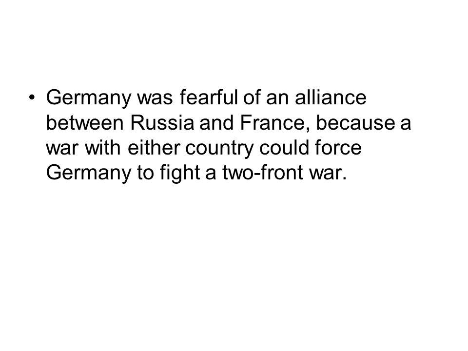 Germany was fearful of an alliance between Russia and France, because a war with either country could force Germany to fight a two-front war.
