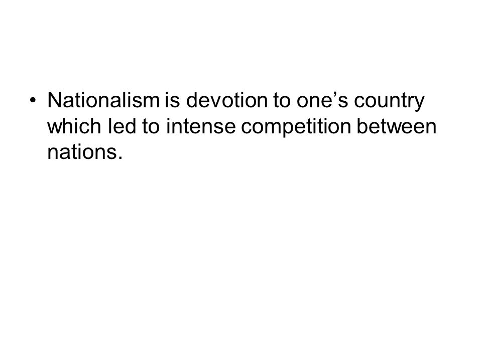 Nationalism is devotion to one's country which led to intense competition between nations.