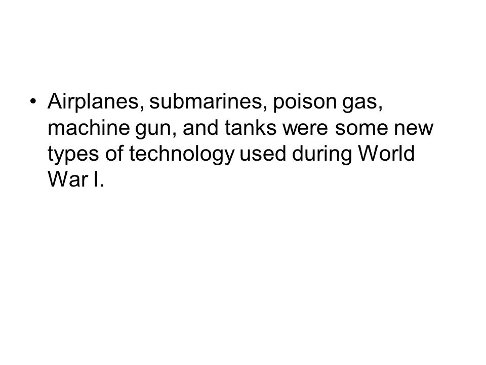 Airplanes, submarines, poison gas, machine gun, and tanks were some new types of technology used during World War I.