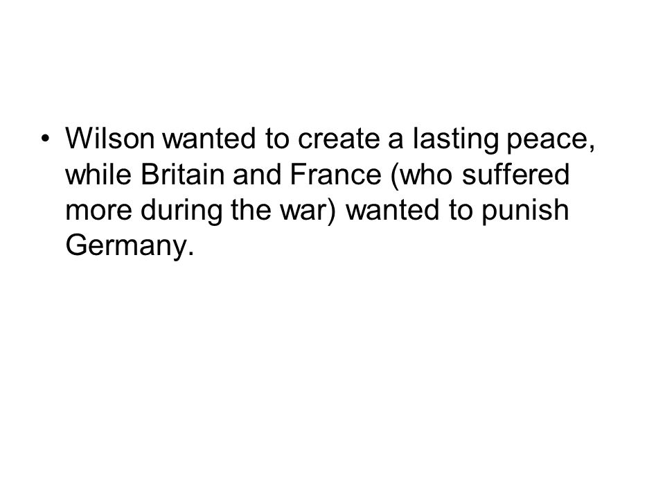 Wilson wanted to create a lasting peace, while Britain and France (who suffered more during the war) wanted to punish Germany.