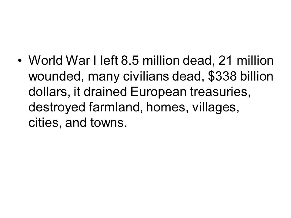 World War I left 8.5 million dead, 21 million wounded, many civilians dead, $338 billion dollars, it drained European treasuries, destroyed farmland, homes, villages, cities, and towns.
