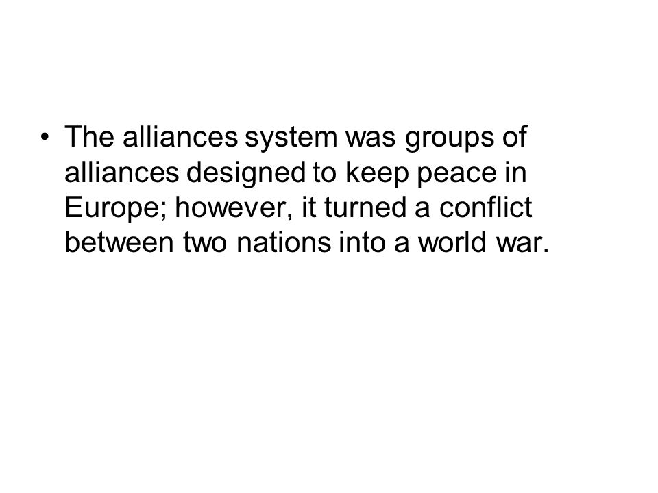 The alliances system was groups of alliances designed to keep peace in Europe; however, it turned a conflict between two nations into a world war.