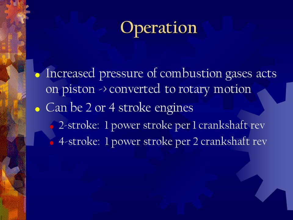 Operation Increased pressure of combustion gases acts on piston -> converted to rotary motion. Can be 2 or 4 stroke engines.