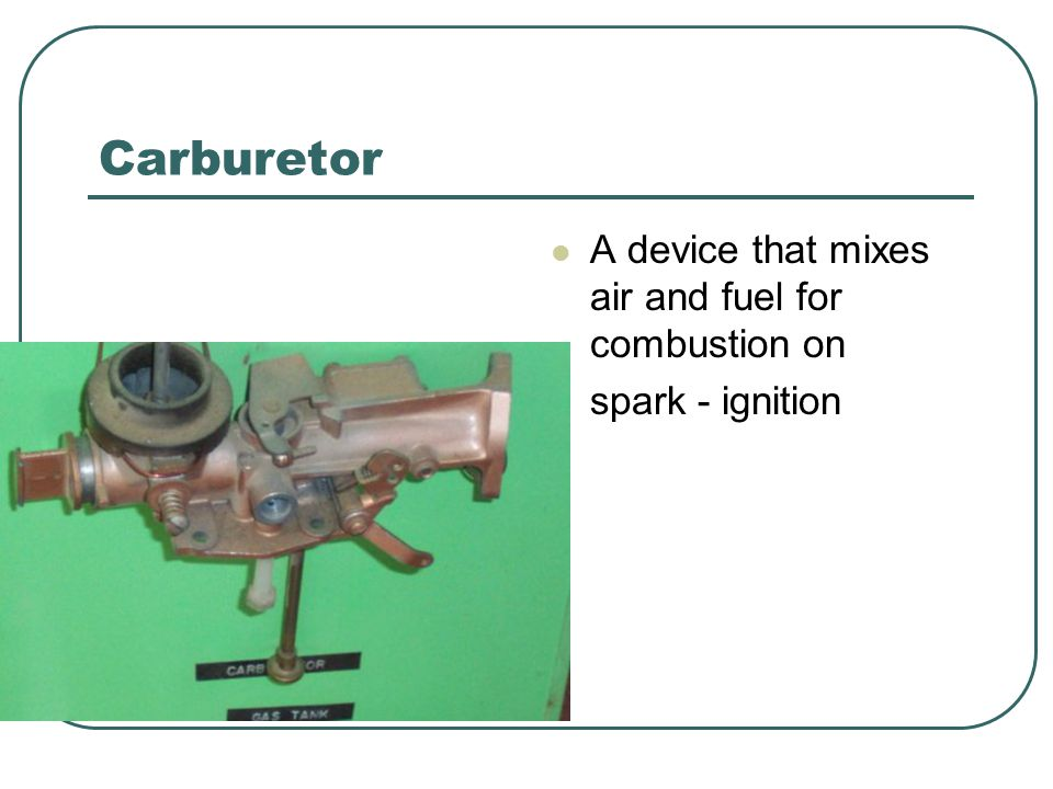 Carburetor A device that mixes air and fuel for combustion on