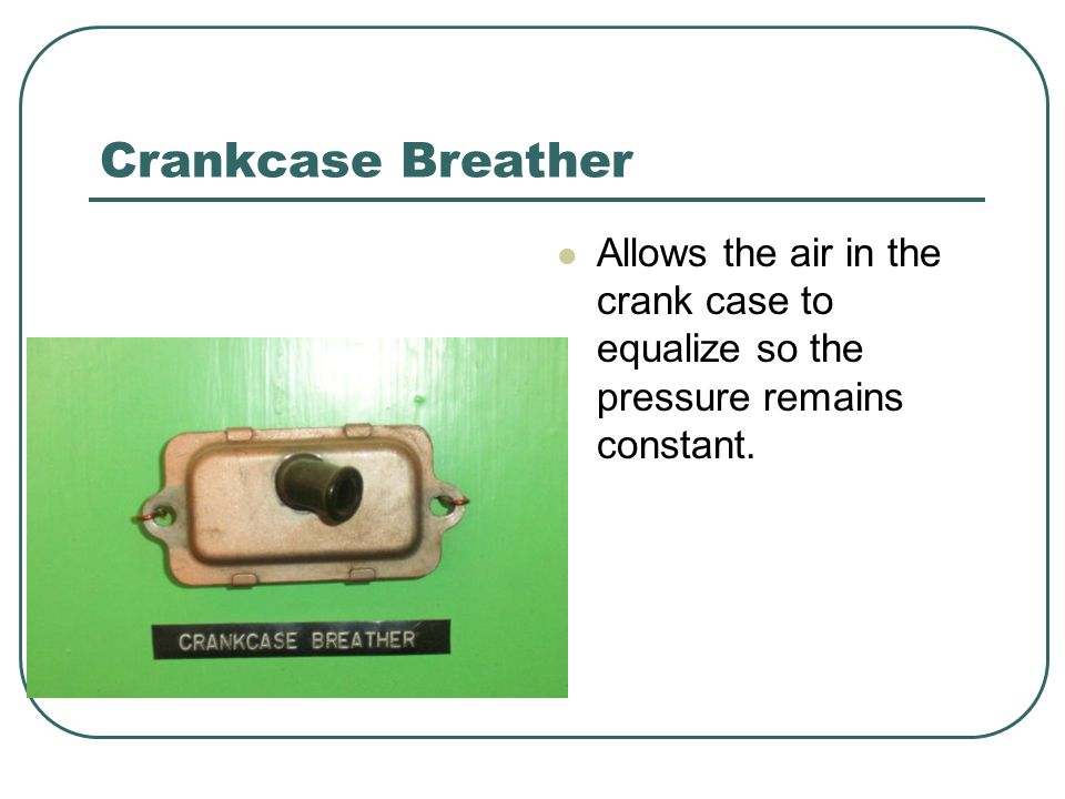Crankcase Breather Allows the air in the crank case to equalize so the pressure remains constant.