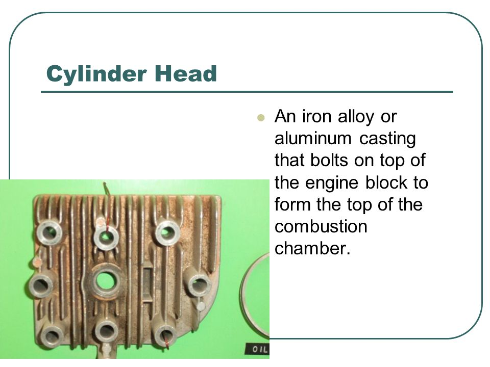 Cylinder Head An iron alloy or aluminum casting that bolts on top of the engine block to form the top of the combustion chamber.