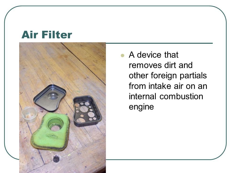 Air Filter A device that removes dirt and other foreign partials from intake air on an internal combustion engine.