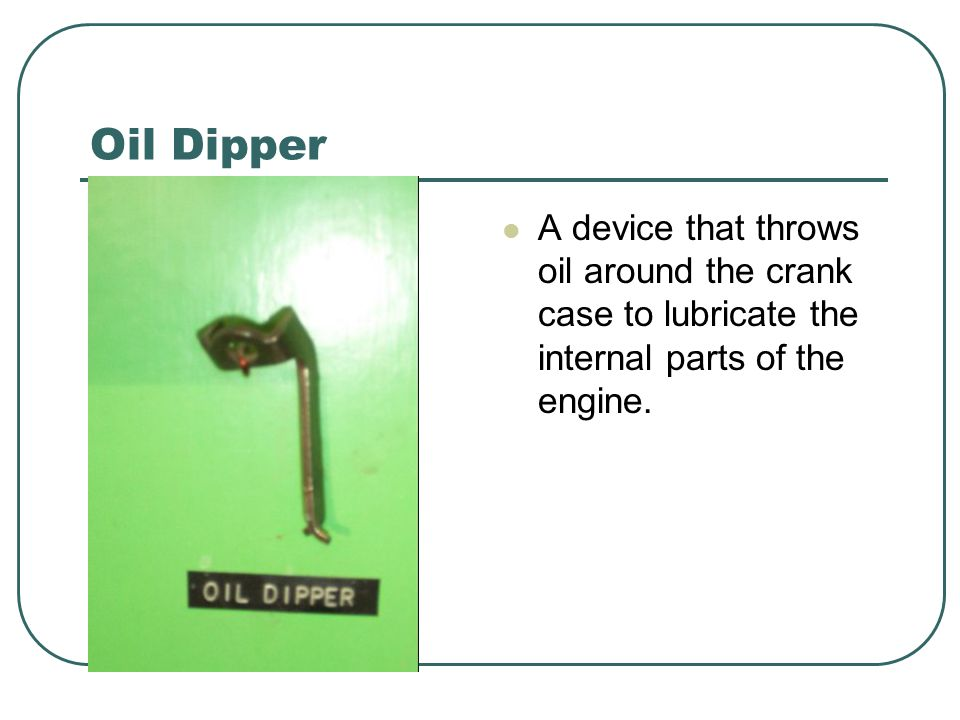 Oil Dipper A device that throws oil around the crank case to lubricate the internal parts of the engine.