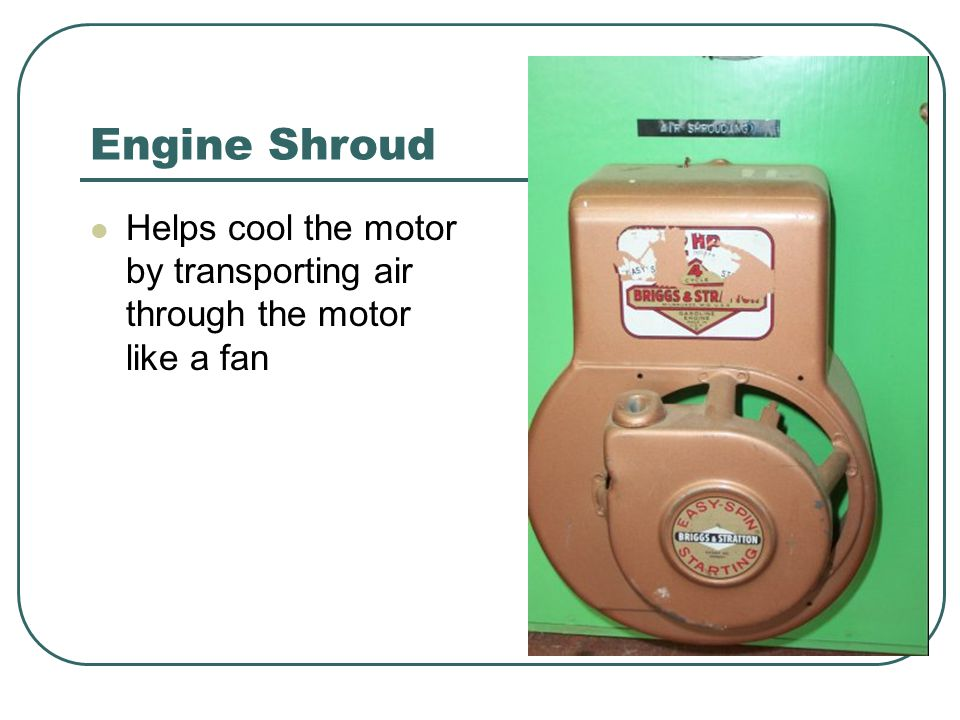 Engine Shroud Helps cool the motor by transporting air through the motor like a fan