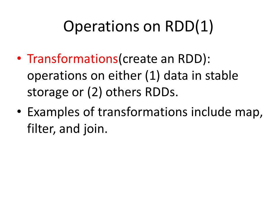 Operations on RDD(1) Transformations(create an RDD): operations on either (1) data in stable storage or (2) others RDDs.