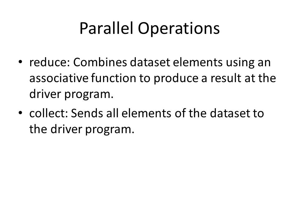 Parallel Operations reduce: Combines dataset elements using an associative function to produce a result at the driver program.