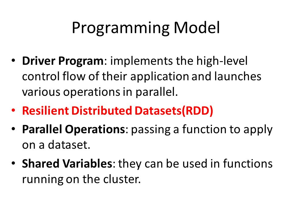 Programming Model Driver Program: implements the high-level control flow of their application and launches various operations in parallel.