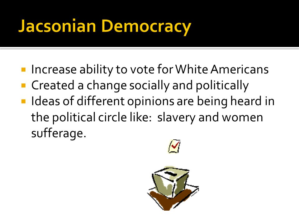 Jacsonian Democracy Increase ability to vote for White Americans
