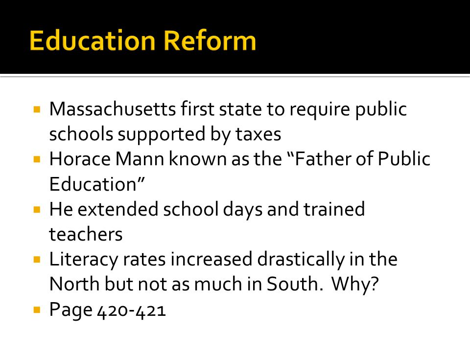 Education Reform Massachusetts first state to require public schools supported by taxes. Horace Mann known as the Father of Public Education