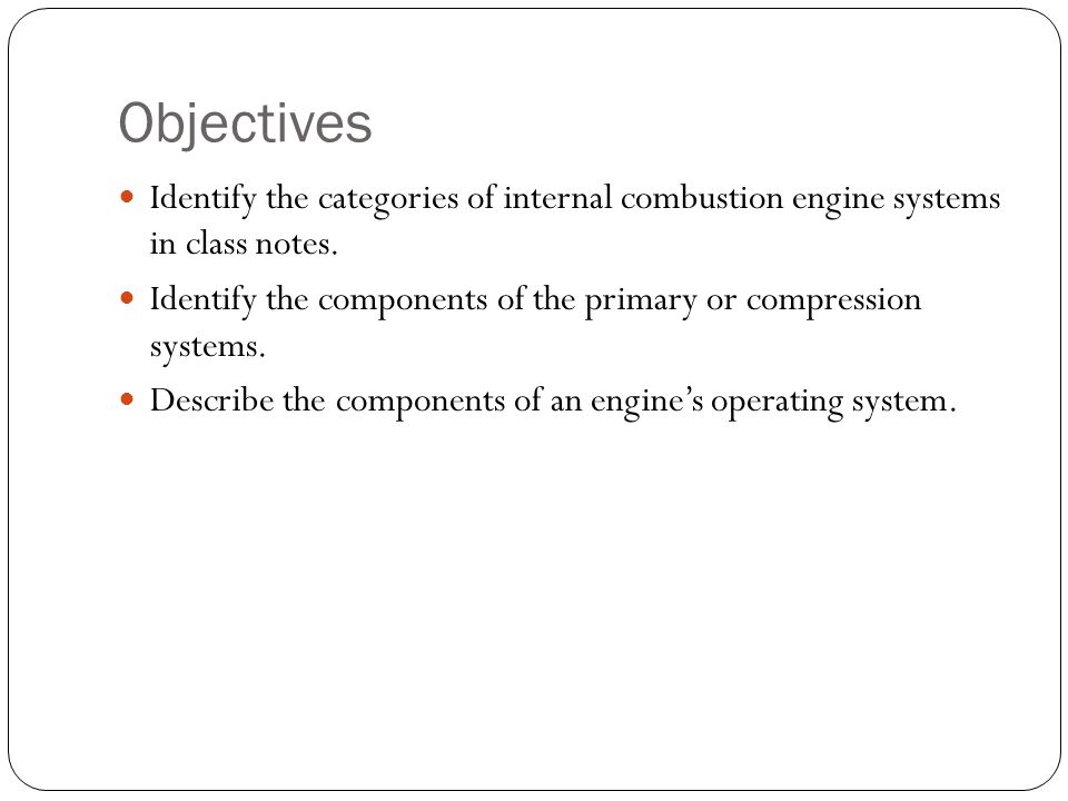 Objectives Identify the categories of internal combustion engine systems in class notes.