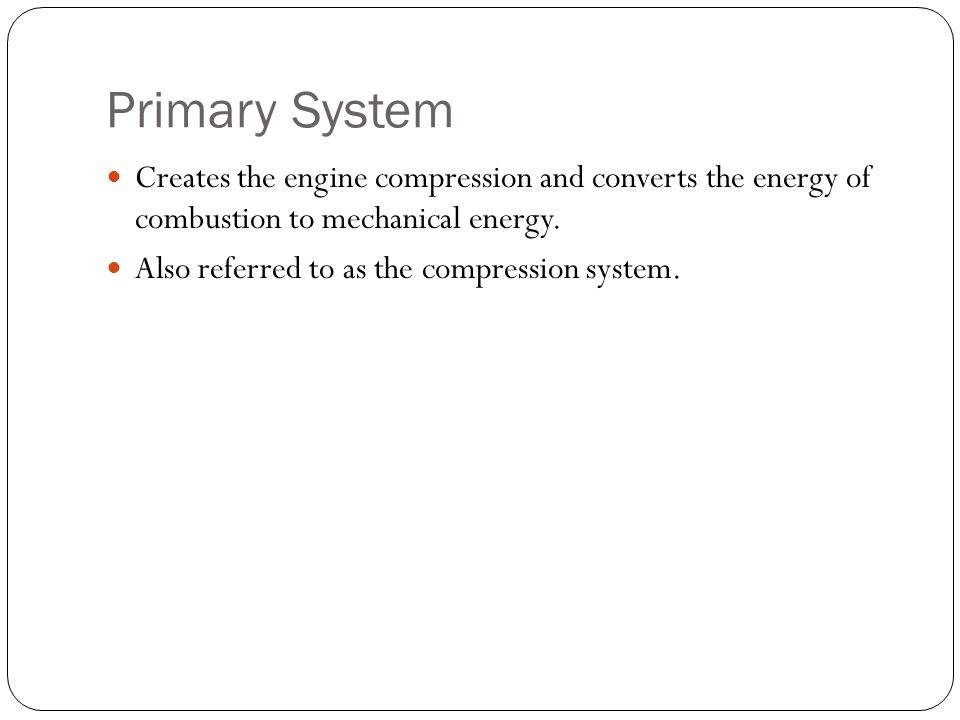 Primary System Creates the engine compression and converts the energy of combustion to mechanical energy.