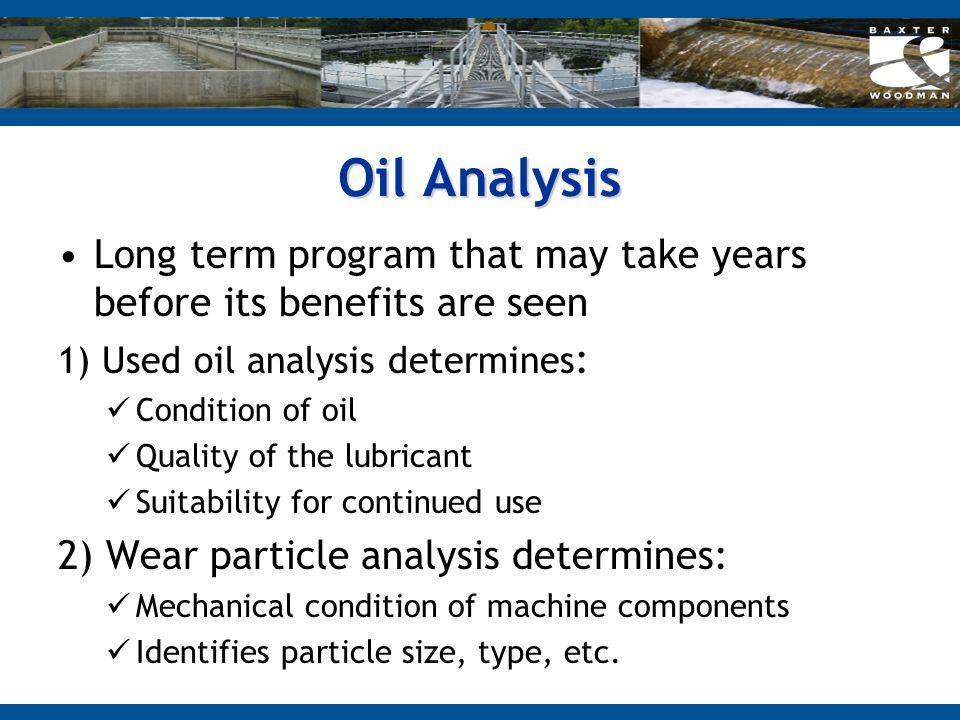 Oil Analysis Long term program that may take years before its benefits are seen. 1) Used oil analysis determines: