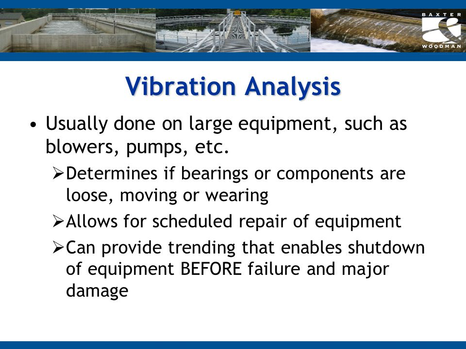 Vibration Analysis Usually done on large equipment, such as blowers, pumps, etc. Determines if bearings or components are loose, moving or wearing.