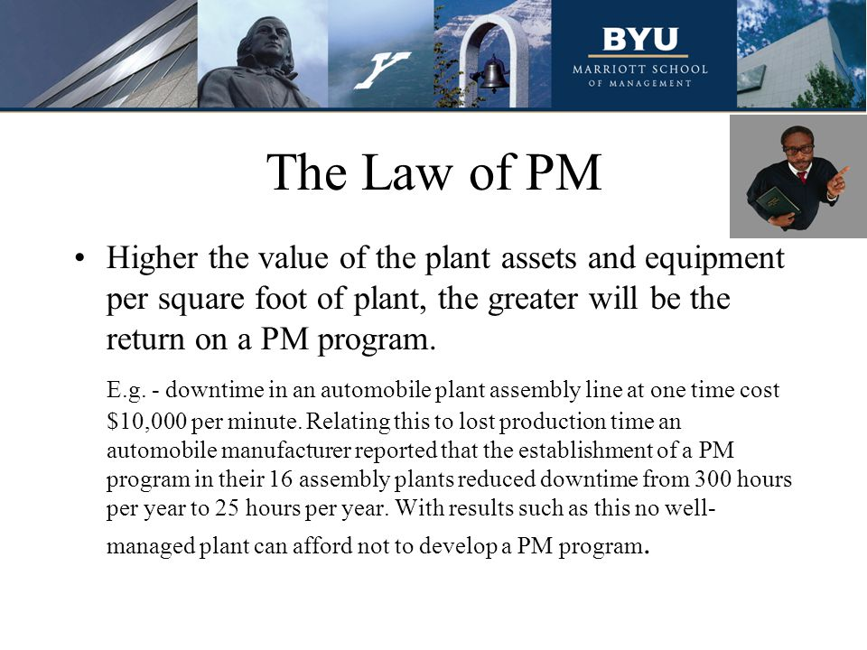 The Law of PM Higher the value of the plant assets and equipment per square foot of plant, the greater will be the return on a PM program.