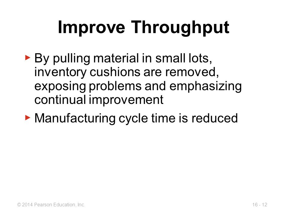 Improve Throughput By pulling material in small lots, inventory cushions are removed, exposing problems and emphasizing continual improvement.