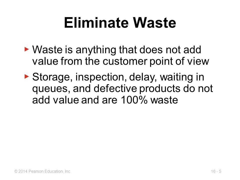 Eliminate Waste Waste is anything that does not add value from the customer point of view.